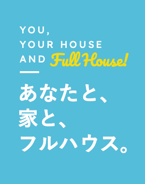 YOU,YOUR HOUSE AND FullHouse! あなたと、家と、フルハウス。